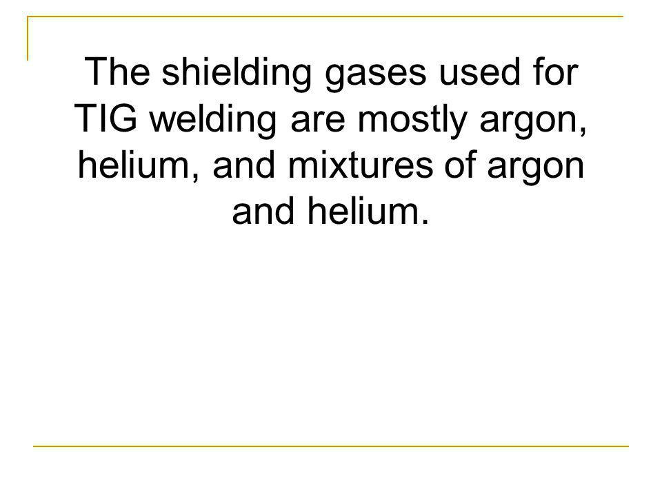 The shielding gases used for TIG welding are mostly argon, helium, and mixtures of argon and helium.
