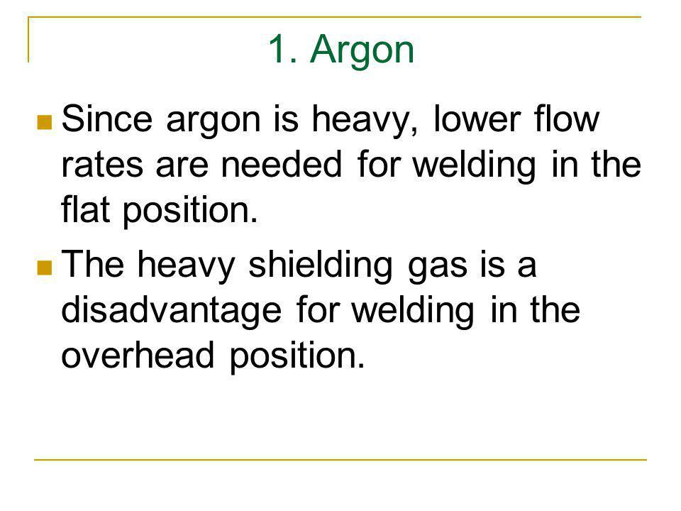 1. Argon Since argon is heavy, lower flow rates are needed for welding in the flat position.