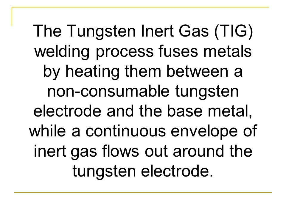 The Tungsten Inert Gas (TIG) welding process fuses metals by heating them between a non-consumable tungsten electrode and the base metal, while a continuous envelope of inert gas flows out around the tungsten electrode.