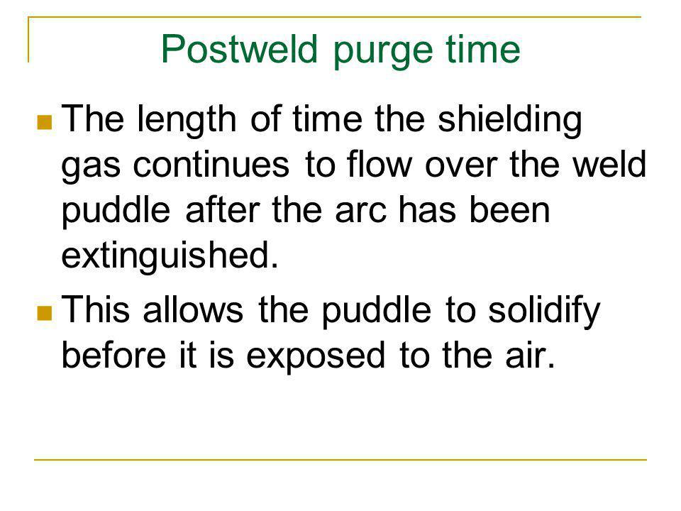 Postweld purge time The length of time the shielding gas continues to flow over the weld puddle after the arc has been extinguished.