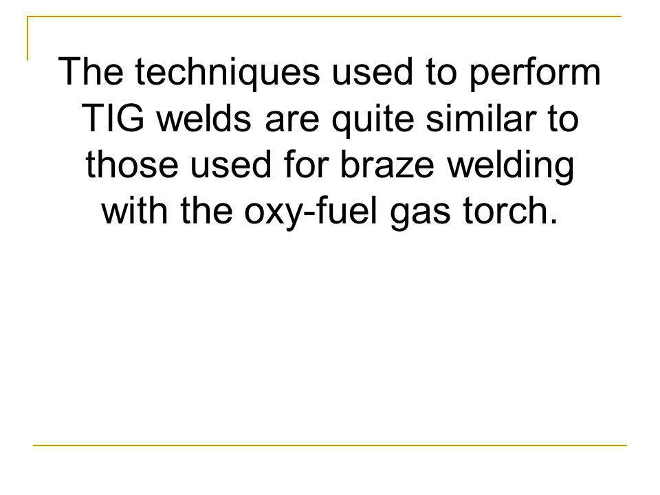 The techniques used to perform TIG welds are quite similar to those used for braze welding with the oxy-fuel gas torch.