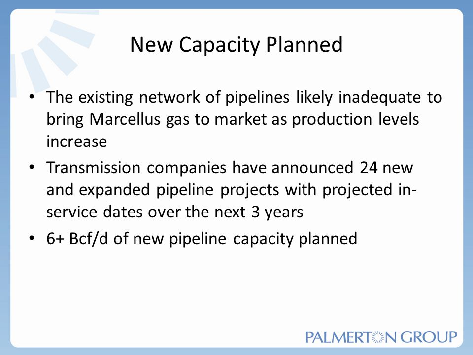 New Capacity Planned The existing network of pipelines likely inadequate to bring Marcellus gas to market as production levels increase.