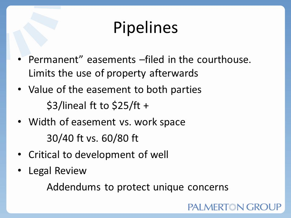 Pipelines Permanent easements –filed in the courthouse. Limits the use of property afterwards. Value of the easement to both parties.