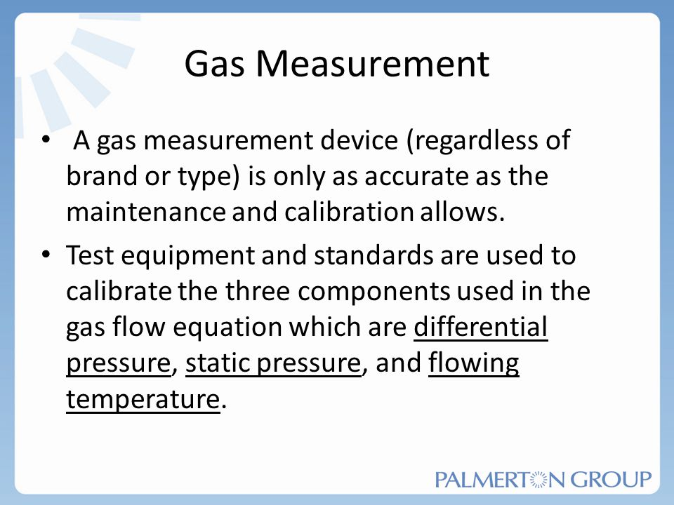 Gas Measurement A gas measurement device (regardless of brand or type) is only as accurate as the maintenance and calibration allows.