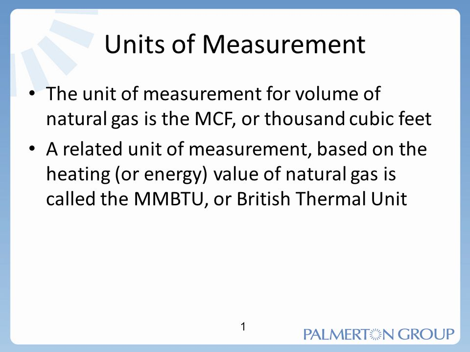 Units of Measurement The unit of measurement for volume of natural gas is the MCF, or thousand cubic feet.