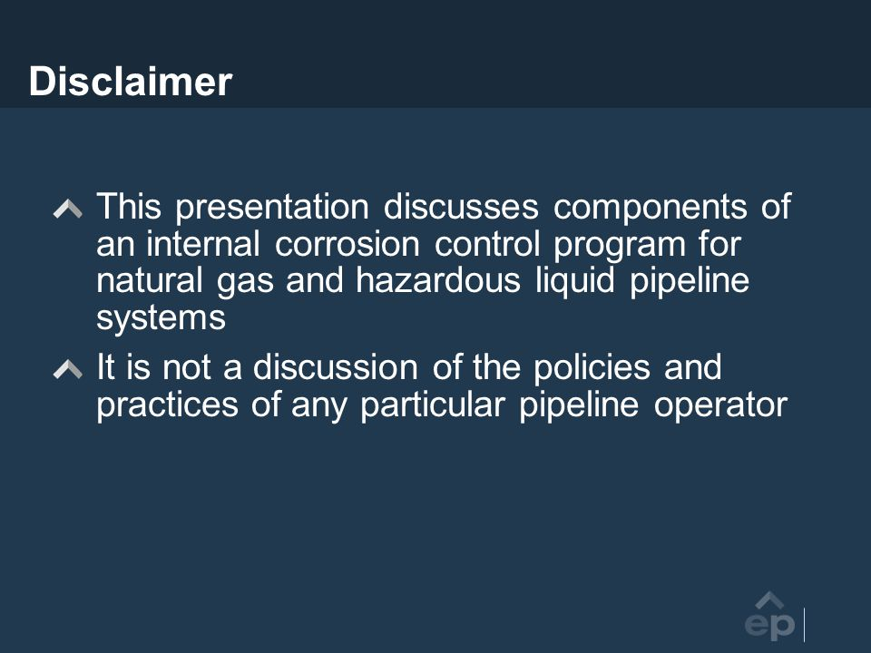 Disclaimer This presentation discusses components of an internal corrosion control program for natural gas and hazardous liquid pipeline systems.