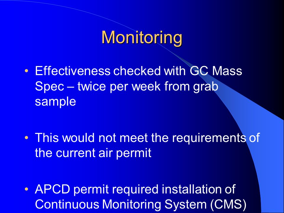 Monitoring Effectiveness checked with GC Mass Spec – twice per week from grab sample. This would not meet the requirements of the current air permit.