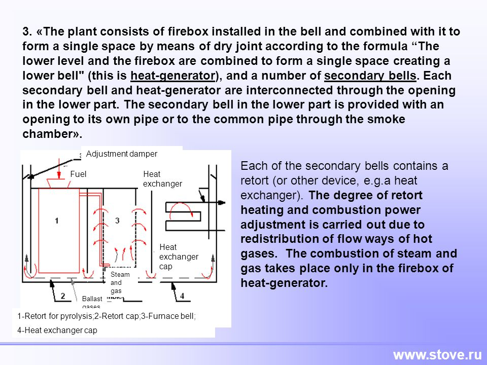3. «The plant consists of firebox installed in the bell and combined with it to form a single space by means of dry joint according to the formula The lower level and the firebox are combined to form a single space creating a lower bell (this is heat-generator), and a number of secondary bells. Each secondary bell and heat-generator are interconnected through the opening in the lower part. The secondary bell in the lower part is provided with an opening to its own pipe or to the common pipe through the smoke chamber».
