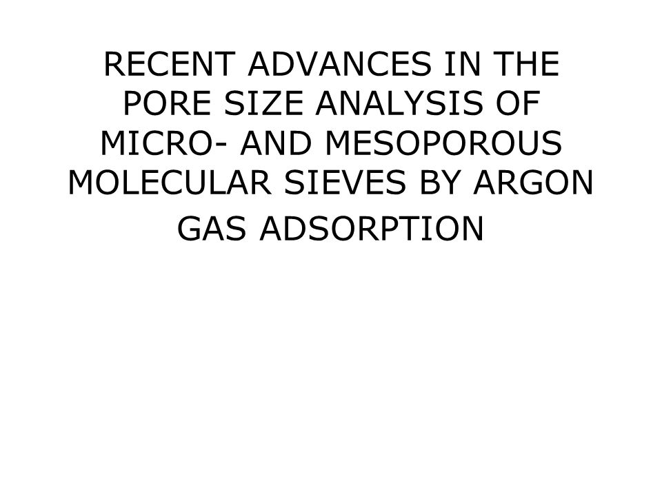 RECENT ADVANCES IN THE PORE SIZE ANALYSIS OF MICRO- AND MESOPOROUS MOLECULAR SIEVES BY ARGON GAS ADSORPTION