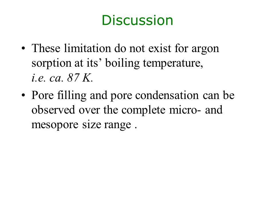 Discussion These limitation do not exist for argon sorption at its' boiling temperature, i.e. ca. 87 K.