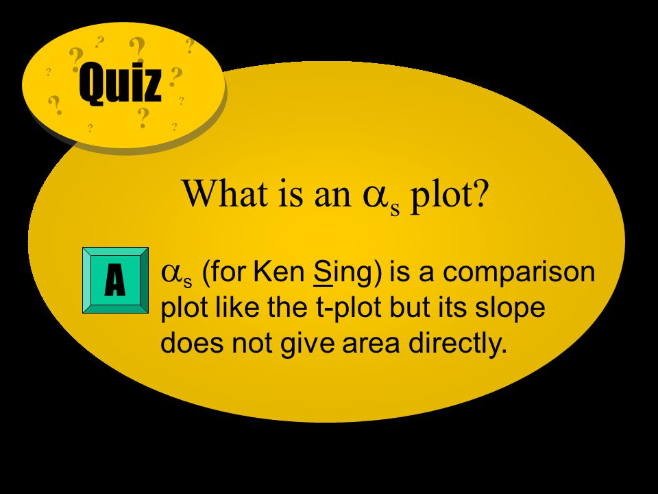 Quiz. What is an s plot s (for Ken Sing) is a comparison plot like the t-plot but its slope does not give area directly.