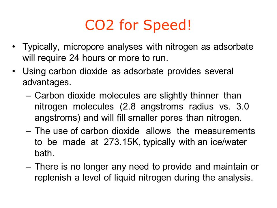 CO2 for Speed! Typically, micropore analyses with nitrogen as adsorbate will require 24 hours or more to run.