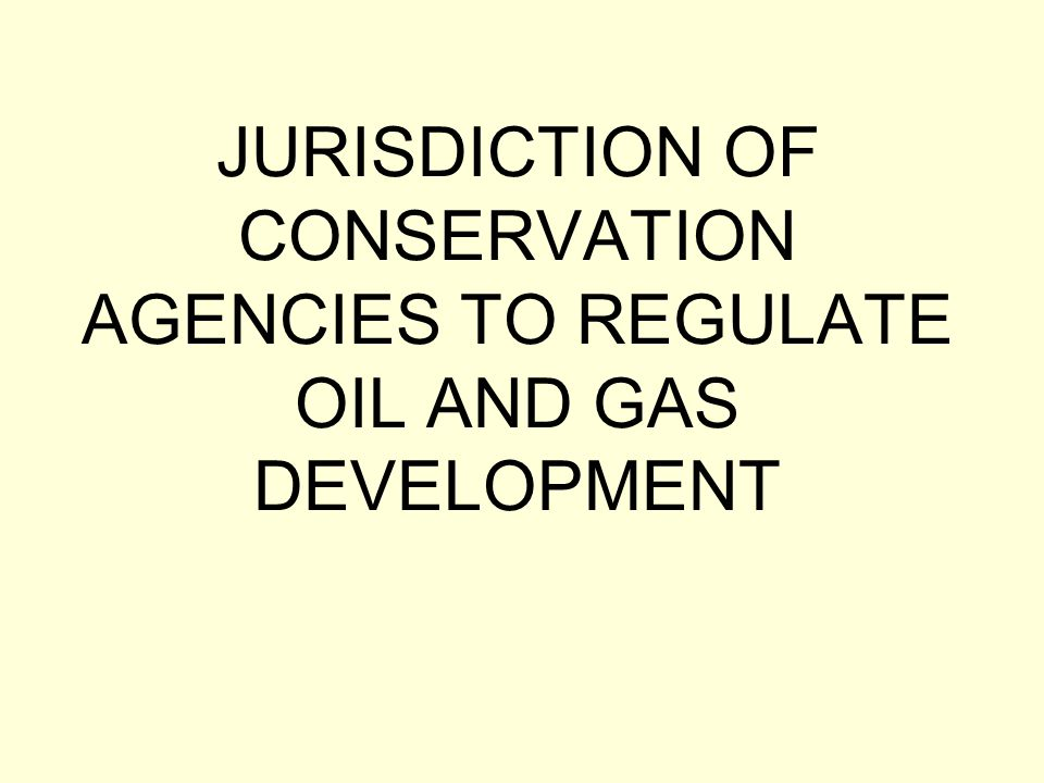 JURISDICTION OF CONSERVATION AGENCIES TO REGULATE OIL AND GAS DEVELOPMENT
