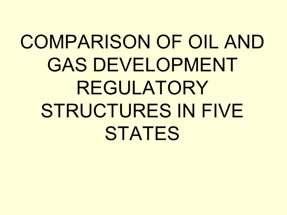 COMPARISON OF OIL AND GAS DEVELOPMENT REGULATORY STRUCTURES IN FIVE STATES