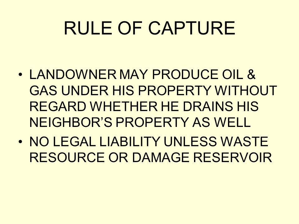 RULE OF CAPTURE LANDOWNER MAY PRODUCE OIL & GAS UNDER HIS PROPERTY WITHOUT REGARD WHETHER HE DRAINS HIS NEIGHBOR'S PROPERTY AS WELL.