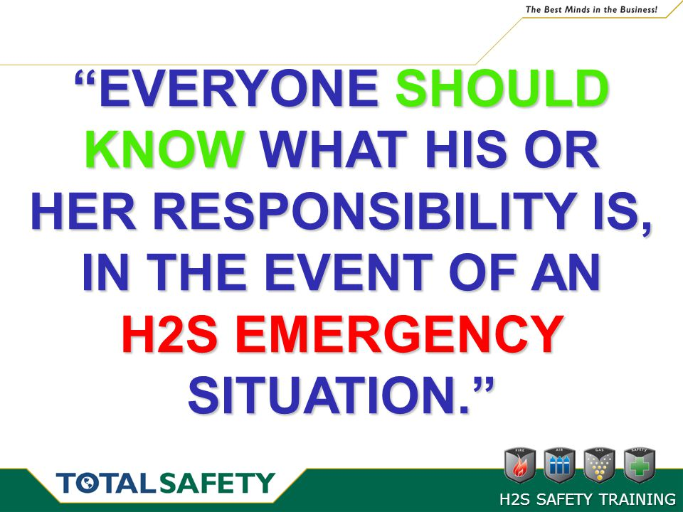 EVERYONE SHOULD KNOW WHAT HIS OR HER RESPONSIBILITY IS, IN THE EVENT OF AN H2S EMERGENCY SITUATION.