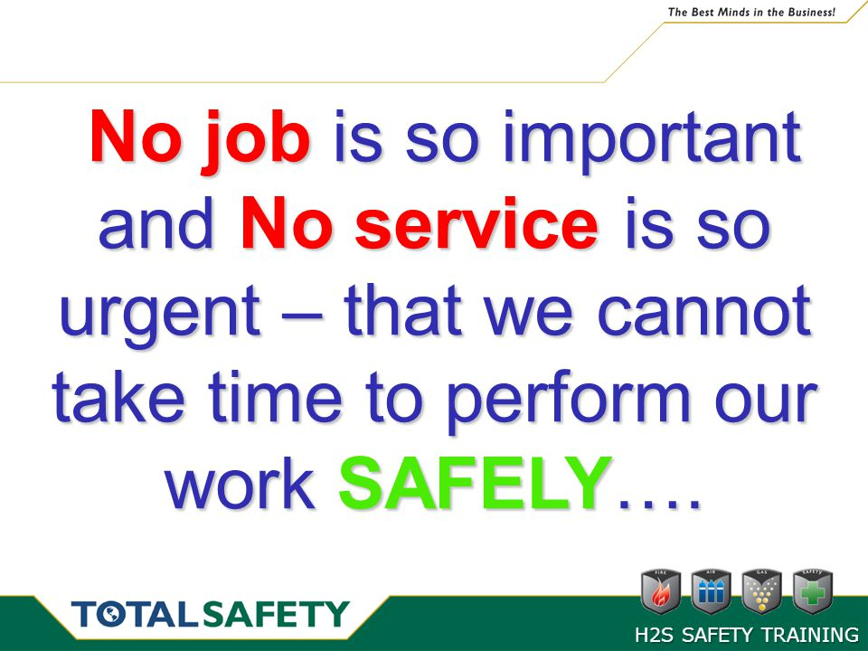 No job is so important and No service is so urgent – that we cannot take time to perform our work SAFELY….