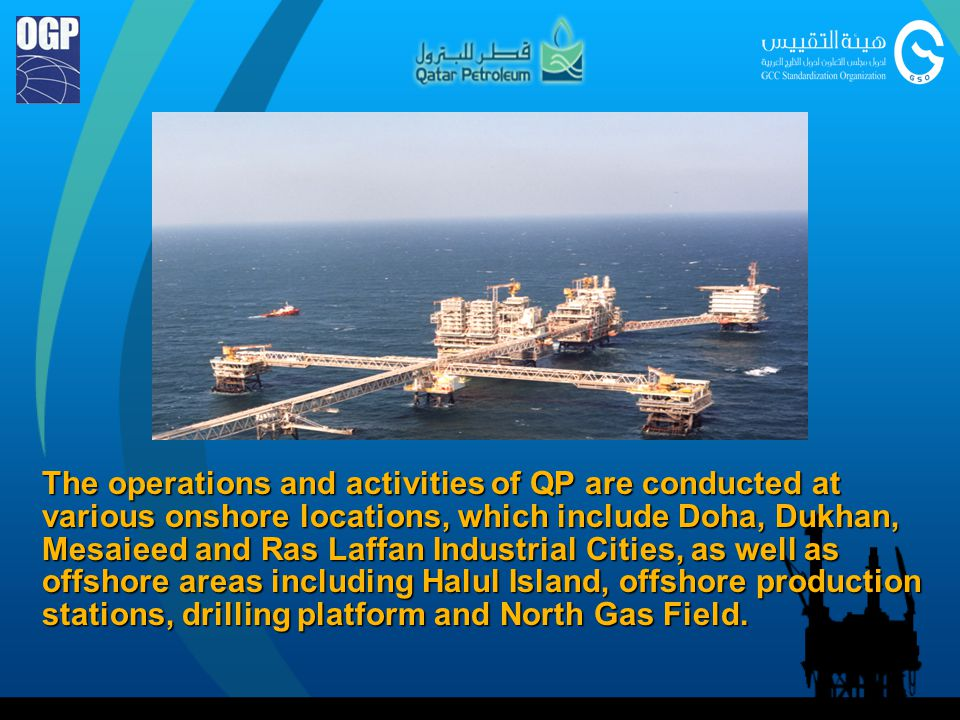 The operations and activities of QP are conducted at various onshore locations, which include Doha, Dukhan, Mesaieed and Ras Laffan Industrial Cities, as well as offshore areas including Halul Island, offshore production stations, drilling platform and North Gas Field.