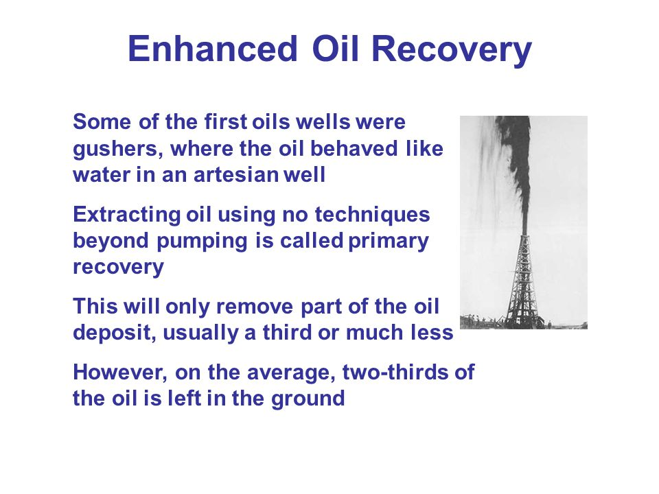 Enhanced Oil Recovery Some of the first oils wells were gushers, where the oil behaved like water in an artesian well.