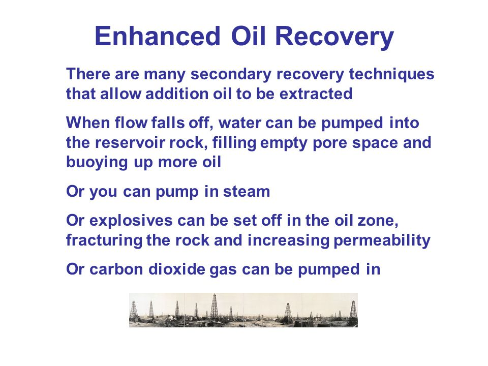 Enhanced Oil Recovery There are many secondary recovery techniques that allow addition oil to be extracted.