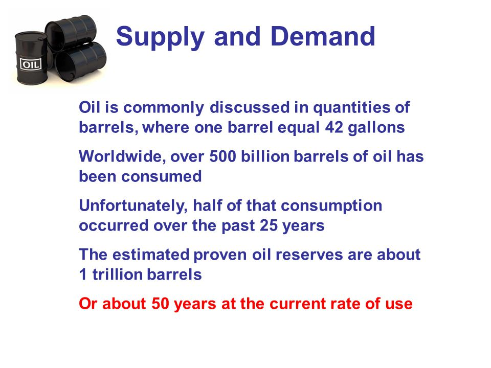 Supply and Demand Oil is commonly discussed in quantities of barrels, where one barrel equal 42 gallons.