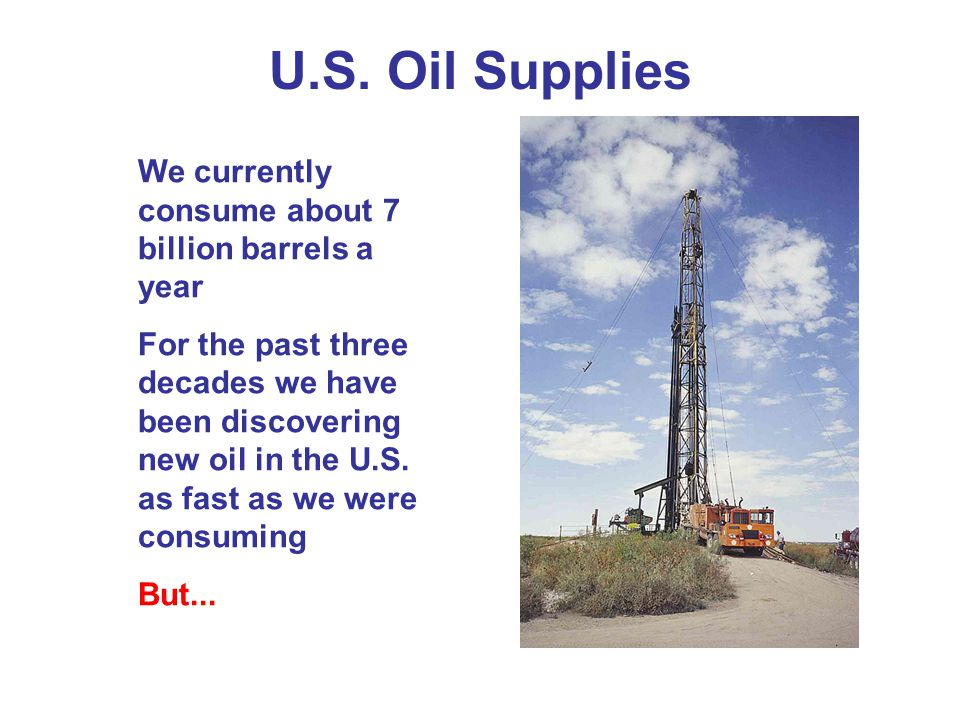 U.S. Oil Supplies We currently consume about 7 billion barrels a year