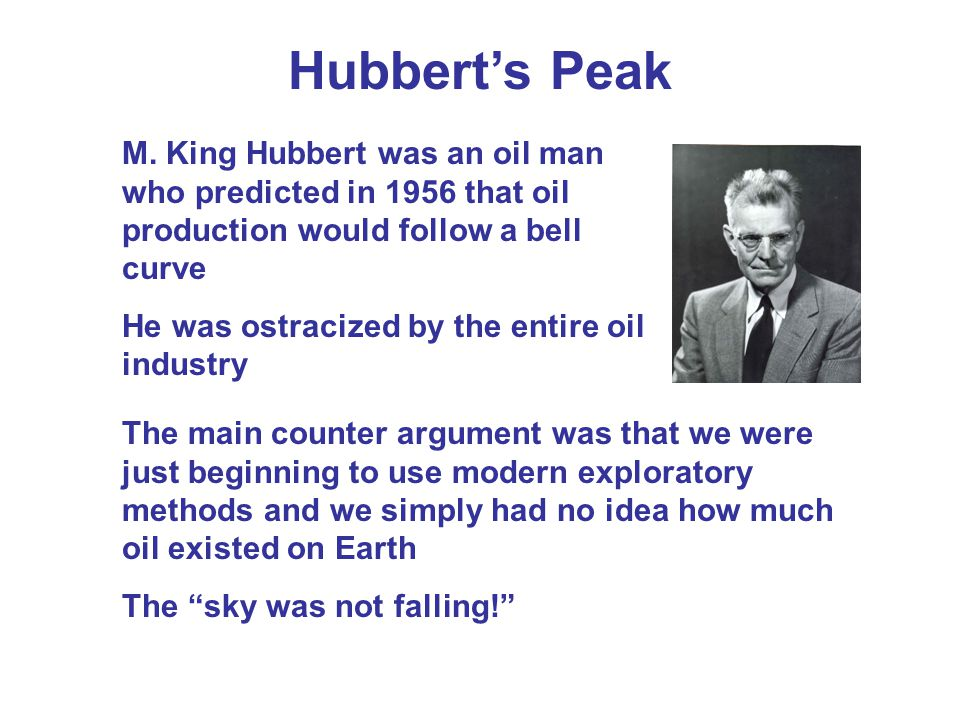 Hubbert's Peak M. King Hubbert was an oil man who predicted in 1956 that oil production would follow a bell curve.