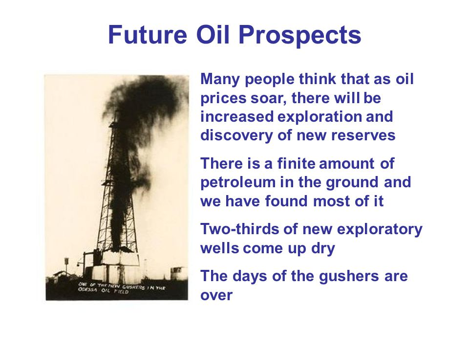 Future Oil Prospects Many people think that as oil prices soar, there will be increased exploration and discovery of new reserves.