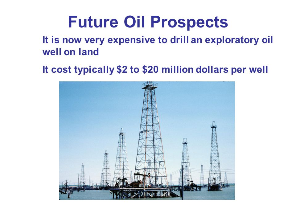 Future Oil Prospects It is now very expensive to drill an exploratory oil well on land.
