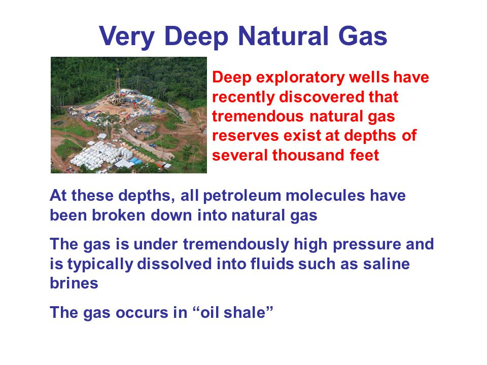 Very Deep Natural Gas Deep exploratory wells have recently discovered that tremendous natural gas reserves exist at depths of several thousand feet.
