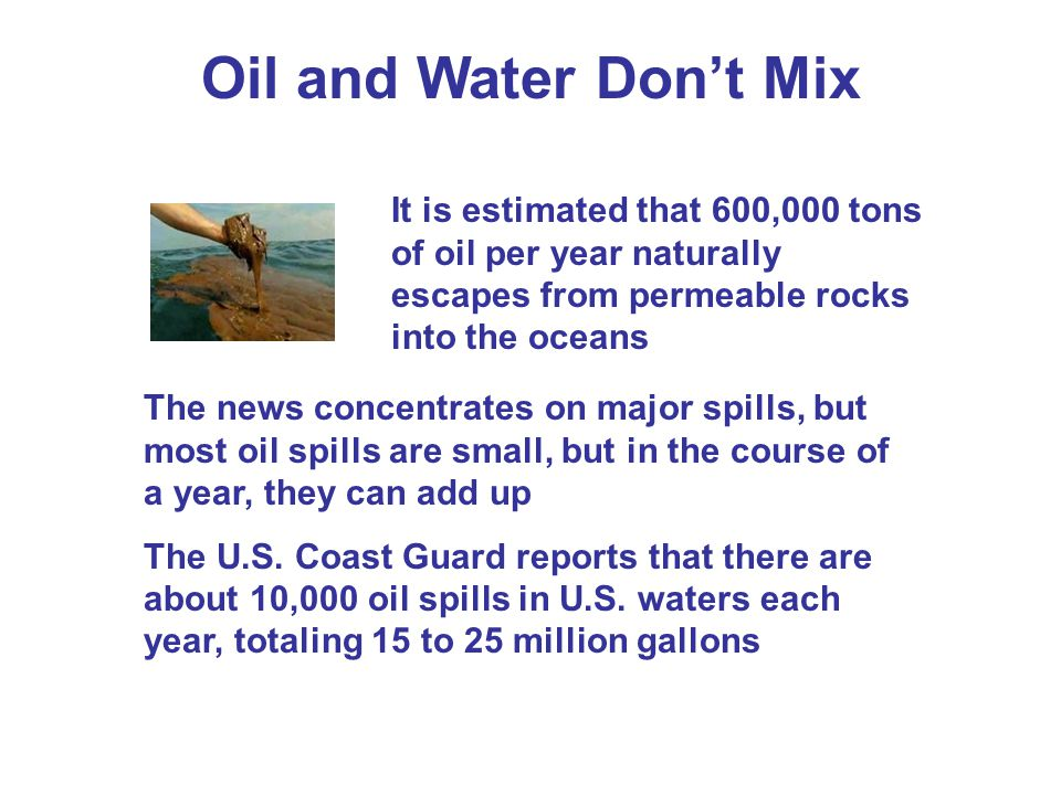 Oil and Water Don't Mix It is estimated that 600,000 tons of oil per year naturally escapes from permeable rocks into the oceans.