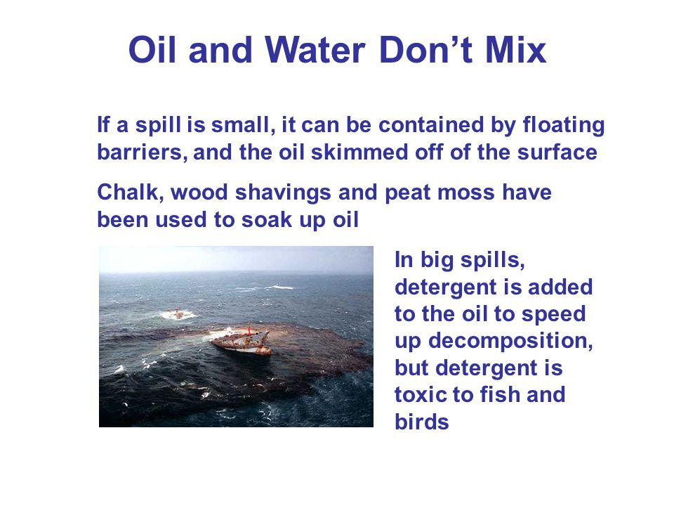 Oil and Water Don't Mix If a spill is small, it can be contained by floating barriers, and the oil skimmed off of the surface.