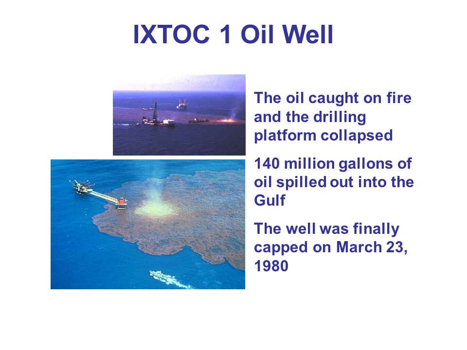 IXTOC 1 Oil Well The oil caught on fire and the drilling platform collapsed. 140 million gallons of oil spilled out into the Gulf.