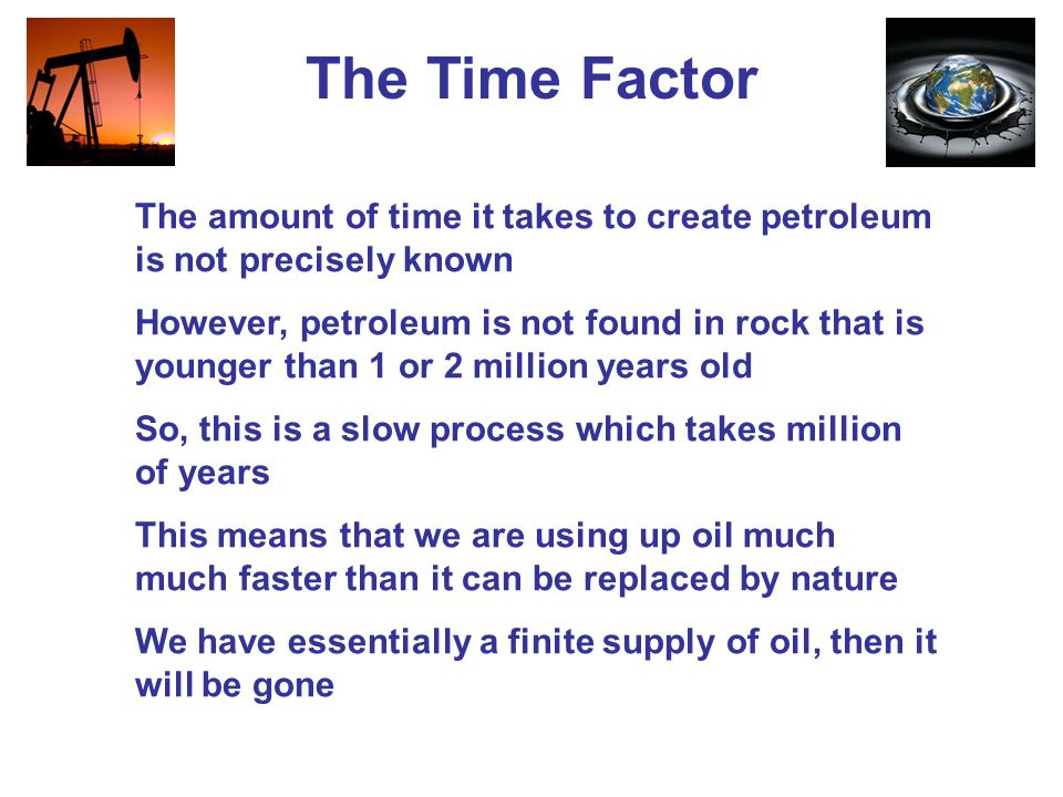 The Time Factor The amount of time it takes to create petroleum is not precisely known.