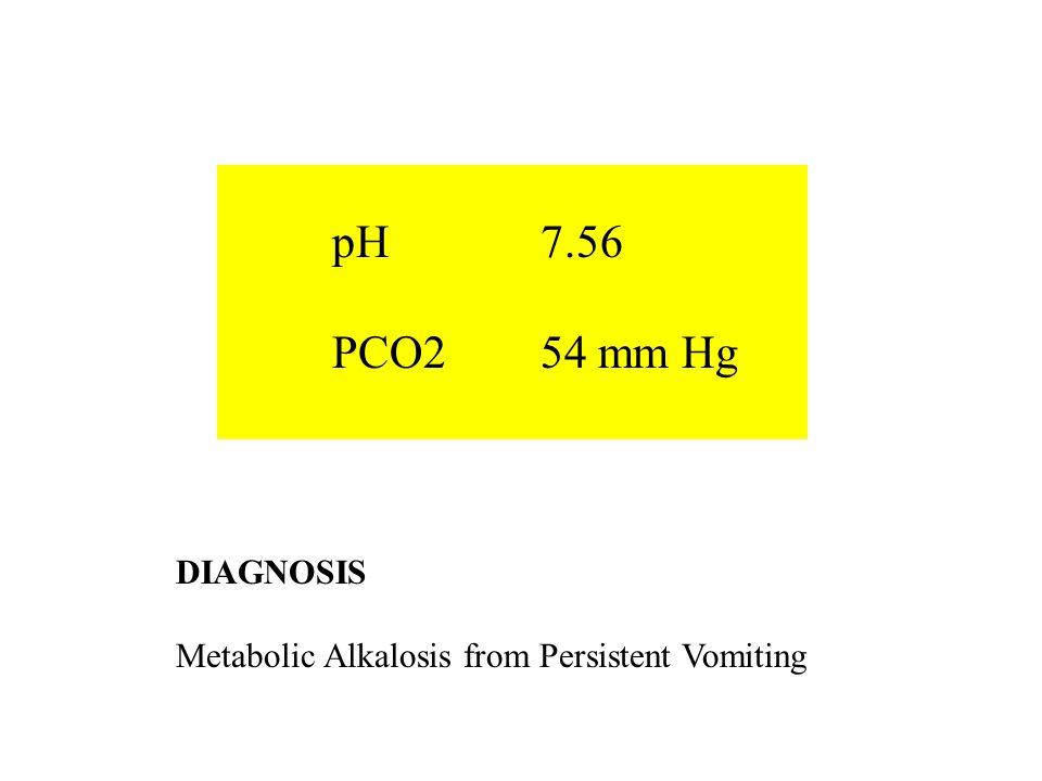 pH 7.56 PCO2 54 mm Hg DIAGNOSIS Metabolic Alkalosis from Persistent Vomiting
