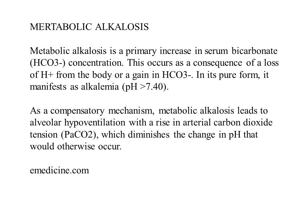 MERTABOLIC ALKALOSIS Metabolic alkalosis is a primary increase in serum bicarbonate (HCO3-) concentration. This occurs as a consequence of a loss of H+ from the body or a gain in HCO3-. In its pure form, it manifests as alkalemia (pH >7.40).