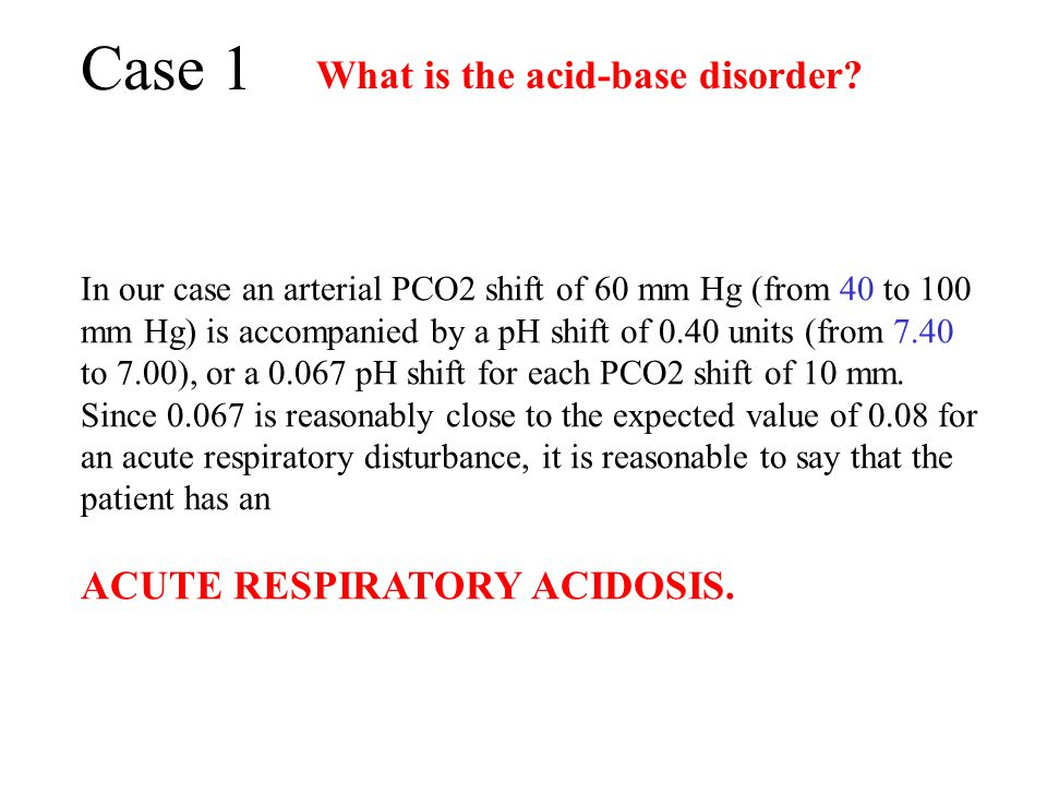 Case 1 What is the acid-base disorder ACUTE RESPIRATORY ACIDOSIS.