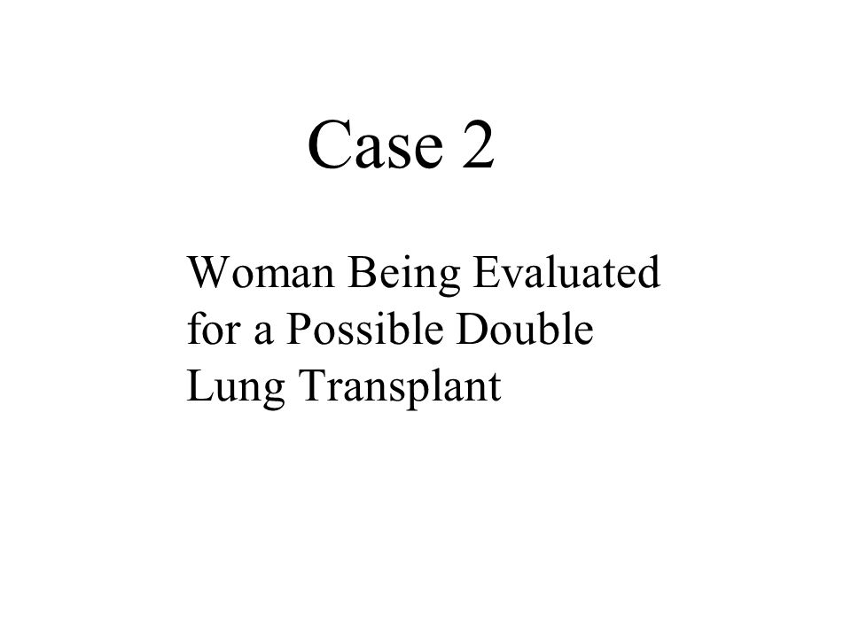 Case 2 Woman Being Evaluated for a Possible Double Lung Transplant