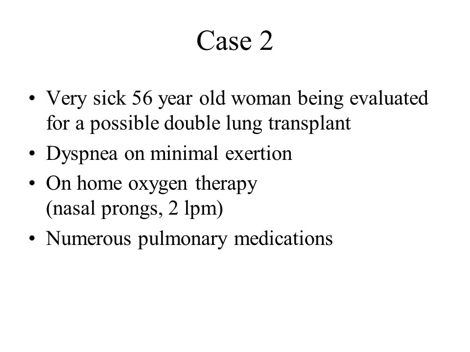Case 2 Very sick 56 year old woman being evaluated for a possible double lung transplant. Dyspnea on minimal exertion.