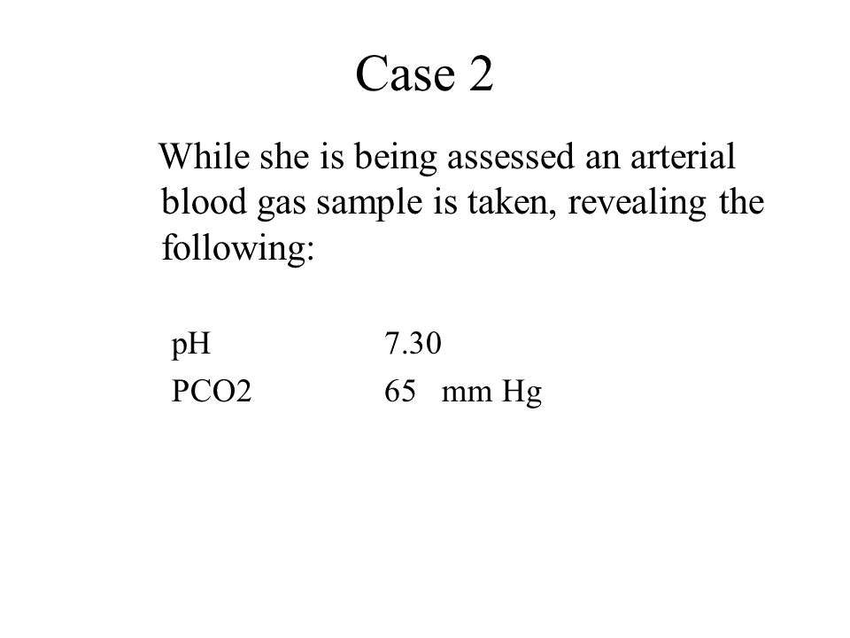 Case 2 While she is being assessed an arterial blood gas sample is taken, revealing the following: pH 7.30.