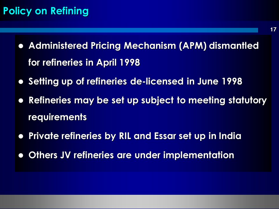 Policy on Refining Administered Pricing Mechanism (APM) dismantled for refineries in April 1998. Setting up of refineries de-licensed in June 1998.