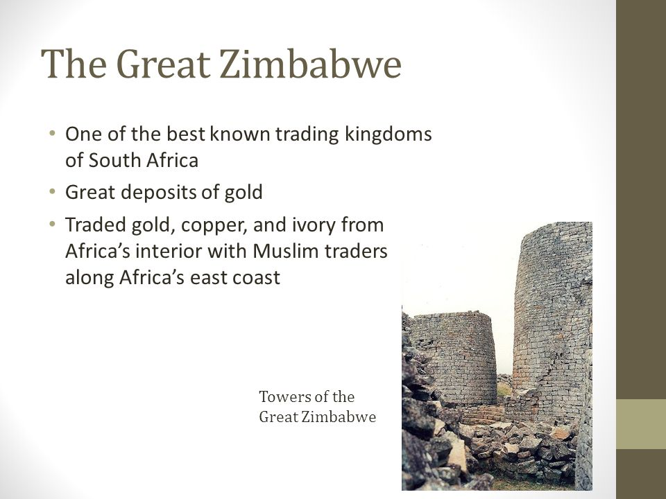 The Great Zimbabwe One of the best known trading kingdoms of South Africa. Great deposits of gold.