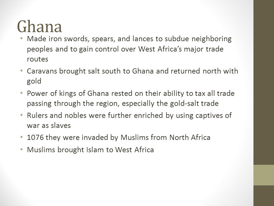 Ghana Made iron swords, spears, and lances to subdue neighboring peoples and to gain control over West Africa's major trade routes.
