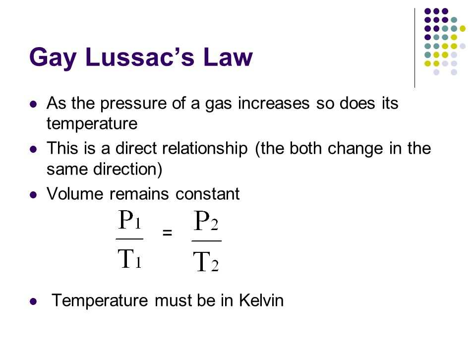 Gay Lussac's Law As the pressure of a gas increases so does its temperature. This is a direct relationship (the both change in the same direction)