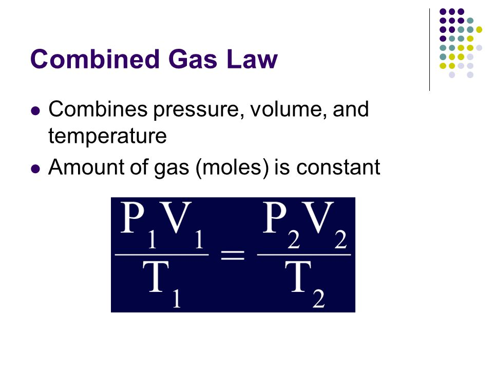 Combined Gas Law Combines pressure, volume, and temperature
