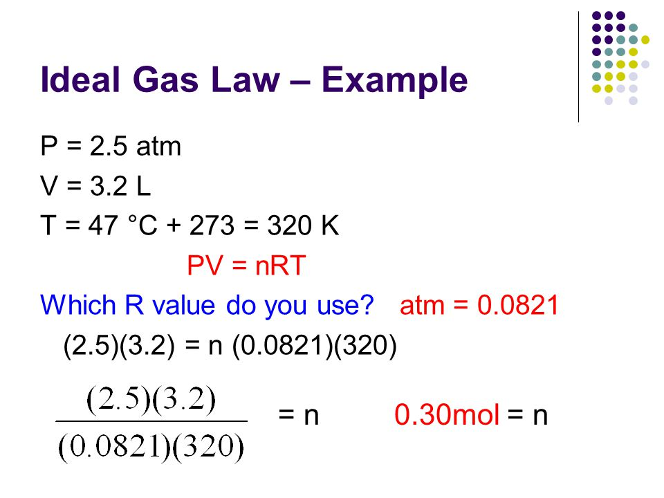 Ideal Gas Law – Example = n 0.30mol = n P = 2.5 atm V = 3.2 L