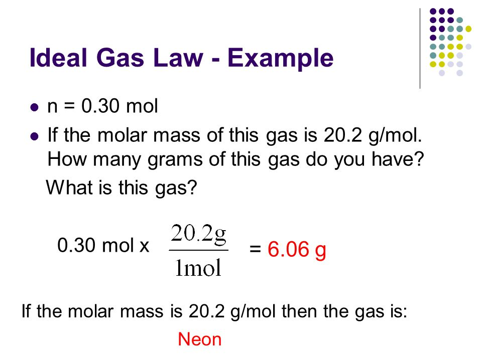 Ideal Gas Law - Example = 6.06 g n = 0.30 mol