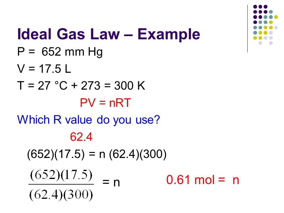 Ideal Gas Law – Example 0.61 mol = n = n P = 652 mm Hg V = 17.5 L