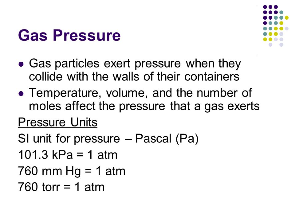 Gas Pressure Gas particles exert pressure when they collide with the walls of their containers.