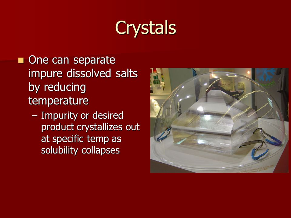 Crystals One can separate impure dissolved salts by reducing temperature.
